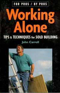 Working Alone: Tips And Techniques For Solo Building. John Carroll.