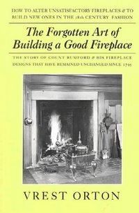 Forgotten Art of Building a Good Fireplace, The Story of Sir Benjamin Thompson, Count Rumford, an American Genius, & His Principles of Fireplace Design. Austin Stevens Vrest Orton.