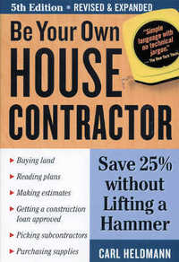 Be Your Own House Contractor / 5th edition. Carl Heldmann.