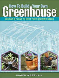 How to Build Your Own Greenhouse. Roger Marshall.