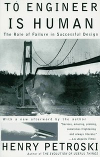 To Engineer is Human: The Role of Failure in Successful Design. Petroski.