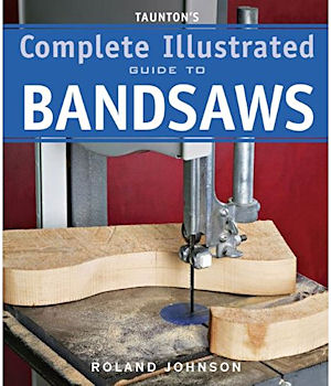 Taunton's Complete Illustrated Guide to Bandsaws. Roland Johnson.
