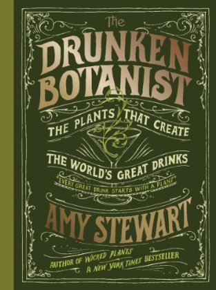 The Drunken Botanist: The Plants That Create the World's Great Drinks. Amy Stewart.