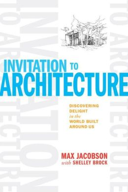Invitation to Architecture: Discovering Delight in the World Built Around Us. Max Jacobson, Shelley Brock.