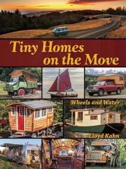 Tiny Homes on the Move, Wheels and Water. Lloyd Kahn.