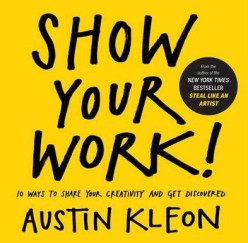 Show Your Work!: 10 Ways to Share Your Creativity and Get Discovered. Austin Kleon.