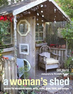 A Woman's Shed: Spaces for Woman to Create, Write, Make, Grow, Think, and Escape. Gill Heriz.