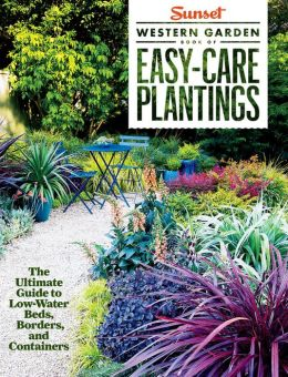 Sunset Western Garden Book of Easy-Care Plantings: The Ultimate Guide to Low-Water Beds, Borders, and Containers. The, of Sunset Magazine.