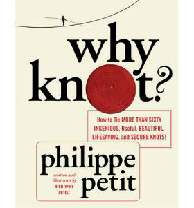 Why Knot?: How to Tie More Than Sixty Ingenious, Useful, Beautiful, Lifesaving, and Secure Knots! [With Rope]. Philippe Petit.