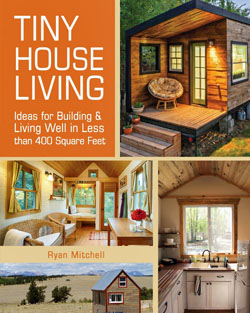 Tiny House Living: Ideas For Building and Living Well In Less than 400 Square Feet. Ryan Mitchell.