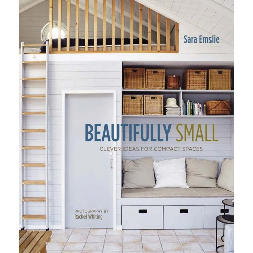 Beautifully Small; Clever Ideas for Compact Spaces. Sara Emslie.