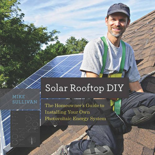 Solar Rooftop DIY: The Homeowner's Guide to Installing Your Own Photovoltaic Energy System. Mike Sullivan.