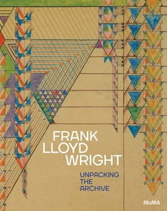 Frank Lloyd Wright: Unpacking the Archive. Museum of Modern Art.