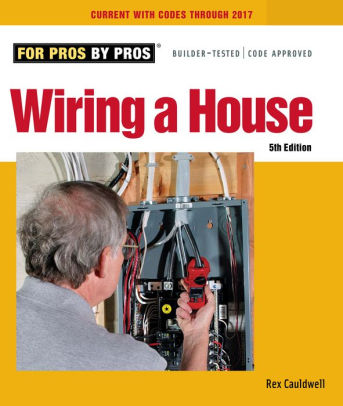 Wiring a House: 5th Edition ( For Pros By Pros ). Rex Cauldwell.