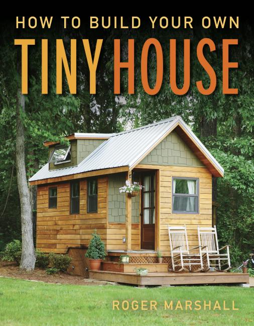 How to Build Your Own Tiny House. Roger Marshall.
