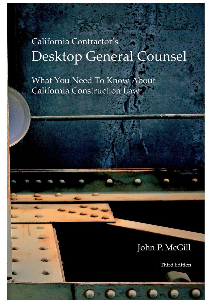 California Contractor's Desktop General Counsel: What You Need to Know About California Construction Law, 3rd Ed. John P. McGill.