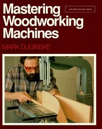 Mastering Woodworking Machines. Duginske 70136.