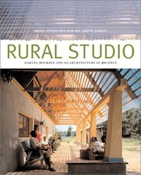 Rural Studio: Samuel Mockbee and an Architecture of Decency. Andrea Oppenheimer Dean, Timothy...