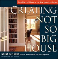 Creating the Not So Big House. Sarah Susanka