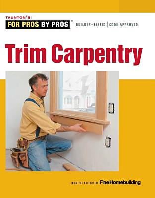 Trim Carpentry (For Pros by Pros). Fine Homebuilding