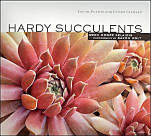 Hardy Succulents: Tough Plants for Every Climate. Gwen Kelaidis, Saxon Holt