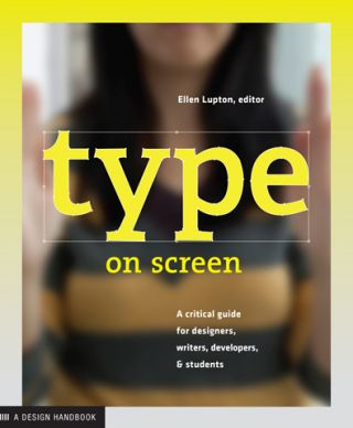 Type on Screen: A Critical Guide for Designers, Writers, Developers, and Students. Ellen Lupton