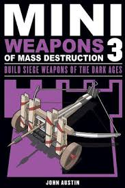 Mini Weapons of Mass Destruction 3: Build Siege Weapons of the Dark Ages. John Austin