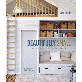 Beautifully Small; Clever Ideas for Compact Spaces. Sara Emslie