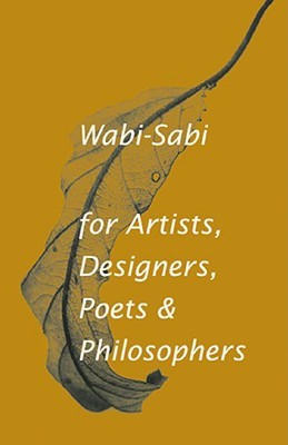 Wabi-Sabi For Artists, Designers, Poets & Philosophers (Wabi Sabi). Leonard Koren
